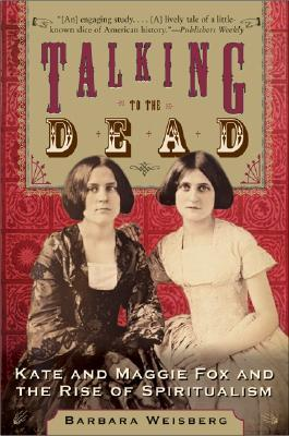 Talking to the Dead : Kate and Maggie Fox and the Rise of Spiritualism