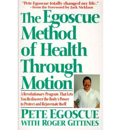The Egoscue Method of Health through Motion : A Revolutionary Program That Lets You Rediscover the Body's Power to Rejuvenate Itself