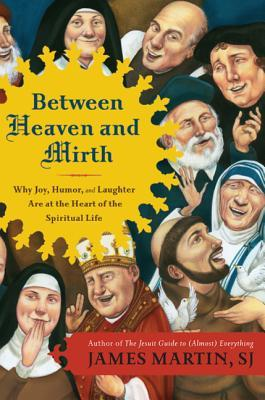 Between Heaven and Mirth : Why Joy, Humor, and Laughter are at the Heart of the Spiritual Life
