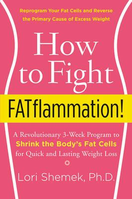 How to Fight Fatflammation! : A Revolutionary 3-Week Program to Shrink the Body's Fat Cells for Quick and Lasting Weight Loss