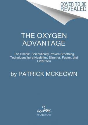 The Oxygen Advantage : Simple, Scientifically Proven Breathing Techniques to Help You Become Healthier, Slimmer, Faster, and Fitter
