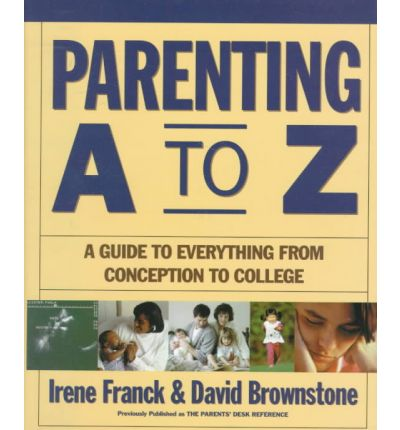 Parenting A to Z : A Guide to Everything from Conception to College