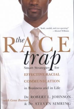 The Race Trap : Smart Strategies for Effective Racial Communication in Business and in Life