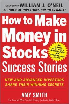 How to Make Money in Stocks Success Stories: New and Advanced Investors Share Their Winning Secrets : New and Advanced Investors Share Their Winning Secrets