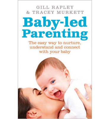 Baby-Led Parenting : The Easy Way to Nurture, Understand and Connect with Your Baby