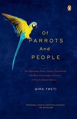 Of Parrots and People : The Sometimes Funny, Always Fascinating, and Often Catastrophic Collision of Two Intelligent Species