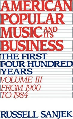 American Popular Music and Its Business : The First Four Hundred Years, Volume III: From 1900-1984