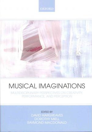 Musical Imaginations : Multidisciplinary Perspectives on Creativity, Performance and Perception