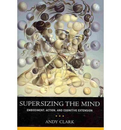 Supersizing the Mind : Embodiment, Action, and Cognitive Extension