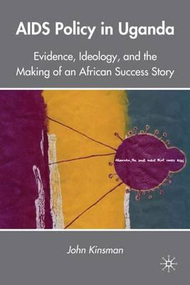 AIDS Policy in Uganda : Evidence, Ideology and the Making of an African Success Story