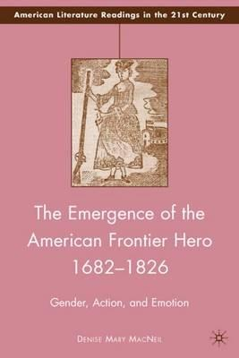 The Emergence of the American Frontier Hero 1682-1826 : Gender, Action, and Emotion