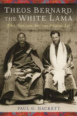 Theos Bernard, the White Lama : Tibet, Yoga, and American Religious Life