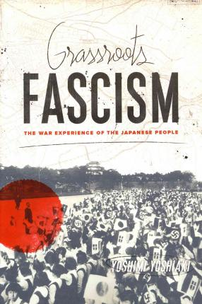 Grassroots Fascism : The War Experience of the Japanese People