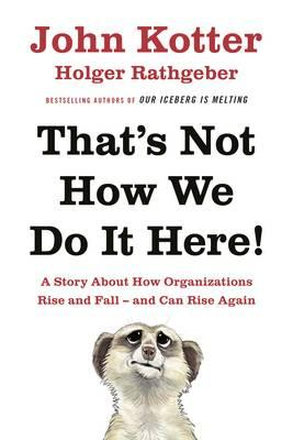 That's Not How We Do it Here : A Story About How Organizations Rise, Fall - and Can Rise Again
