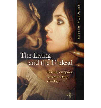 Living and the Undead : Slaying Vampires, Exterminating Zombies