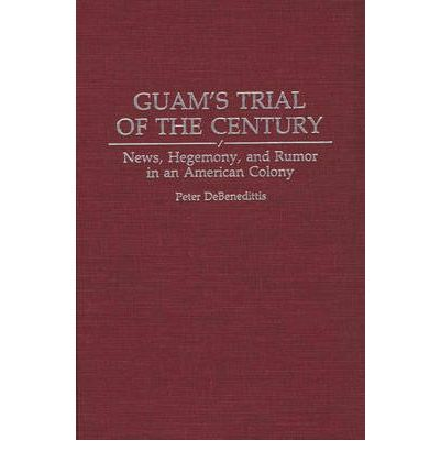 Guam's Trial of the Century : News, Hegemony and Rumor in an American Colony