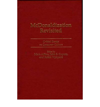 mcdonaldization revisited critical essays on consumer culture An international, multidisciplinary group of scholars examines the thesis of george ritzer's popular book the mcdonaldization of society the essays analyze the.