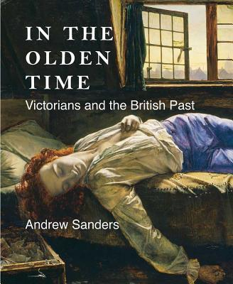 In the Olden Time : Victorians and the British Past