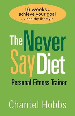 The Never Say Diet Personal Fitness Trainer : Sixteen Weeks to Achieve Your Goal of a Healthy Lifestyle