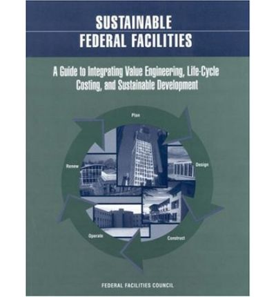 Sustainable Federal Facilities : A Guide to Integrating Value Engineering, Life-Cycle Costing, and Sustainable Development