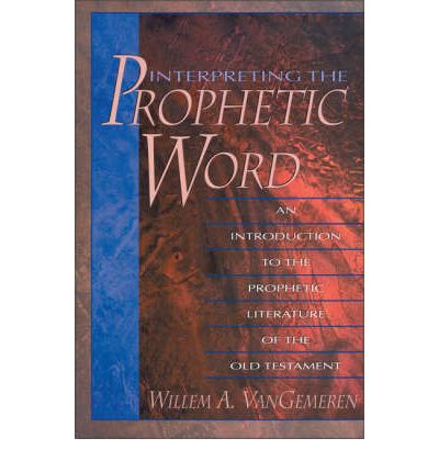 Interpreting the Prophetic Word : An Introduction to the Prophetic Literature of the Old Testament
