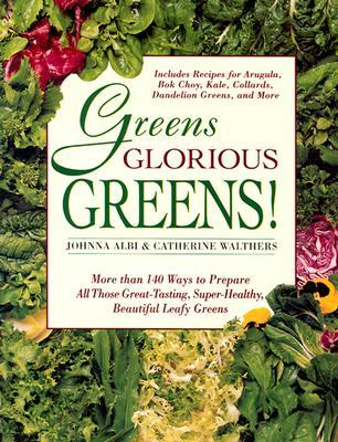 Greens Glorious Greens : More Than 140 Ways to Prepare All Those Great-Tasting, Super-Healthy, Beautiful Leafy Greens