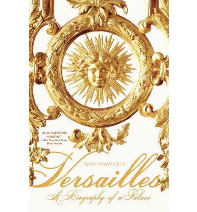 Versailles : A Biography of a Palace