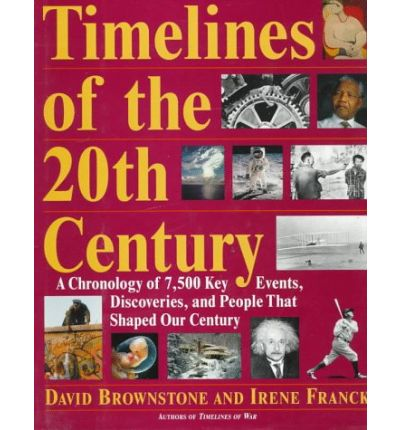 Timelines of the Twentieth Century : A Chronology of Over 7, 500 Key Events, Works, Discoveries and People That Shaped Our Century