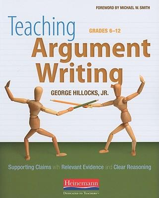Teaching Argument Writing, Grades 6-12 : Supporting Claims with Relevant Evidence and Clear Reasoning