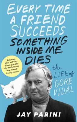 Every Time a Friend Succeeds Something Inside Me Dies : The Life of Gore Vidal