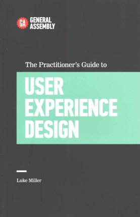 The Practitioner's Guide to User Experience Design: Top Practitioners Share Lessons Learned on the Journey from Beginner to Expert