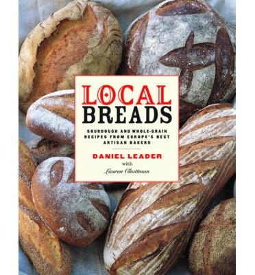 Local Breads : Sourdough and Whole Grain Recipes from Europe's Best Artisan Bakers