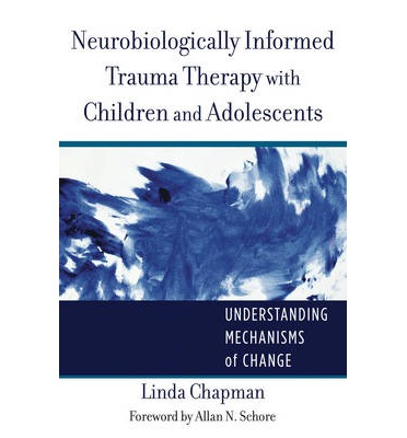 Neurobiologically Informed Trauma Therapy with Children and Adolescents : Understanding Mechanisms of Change
