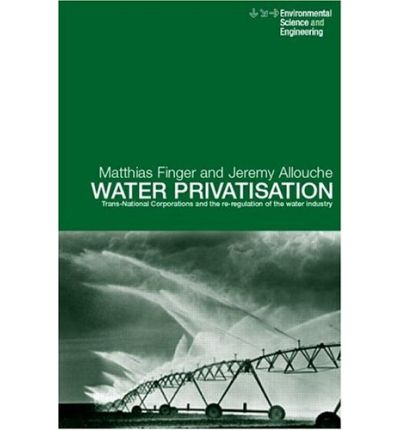 Water Privatisation : Trans-National Corporations and the Re-Regulation of the Water Industry