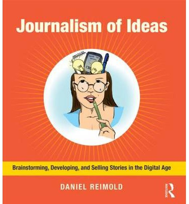 Journalism of Ideas : Brainstorming, Developing, and Selling Stories in the Digital Age