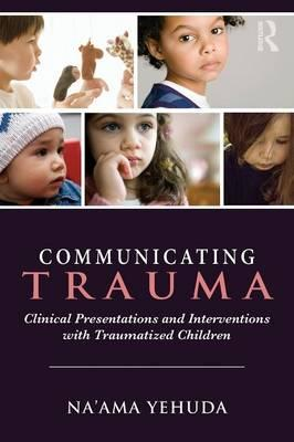 Communicating Trauma : Clinical Presentations and Interventions with Traumatized Children