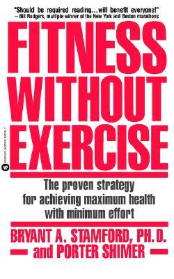 Fitness Without Exercise : The Proven Strategy for Achieving Maximum Health with Minimum Effort