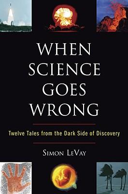 When Science Goes Wrong : Twelve Tales from the Dark Side of Discovery