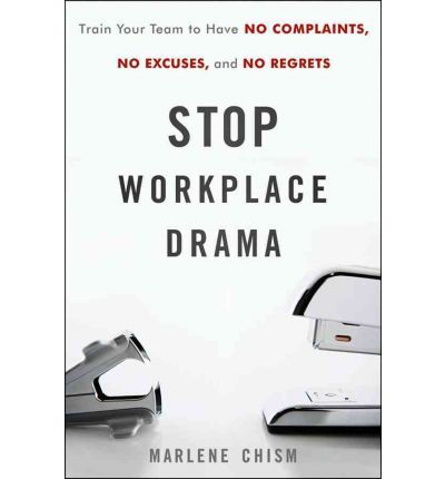 Stop Workplace Drama : Train Your Team to Have No Complaints, No Excuses, and No Regrets