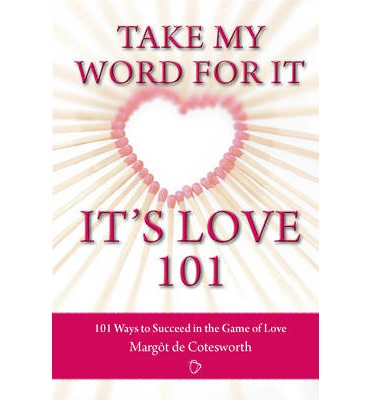 Take My Word for it - it's Love 101 : 101 Ways to Succeed in the Game of Love