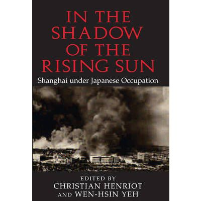 U Arrive In The Rising Sun In the Shadow of the Rising Sun : Shanghai Under Japanese Occupation