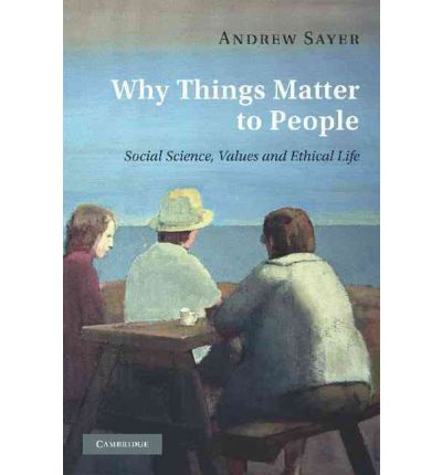 Why Things Matter to People : Social Science, Values and Ethical Life