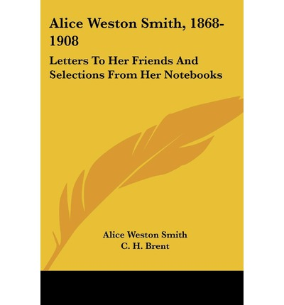 Alice Weston Smith, 1868-1908 : Letters to Her Friends and Selections from Her Notebooks