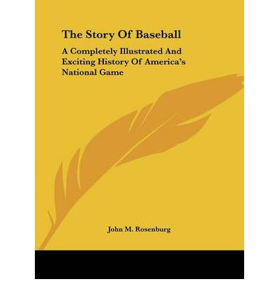 The Story of Baseball : A Completely Illustrated and Exciting History of America's National Game