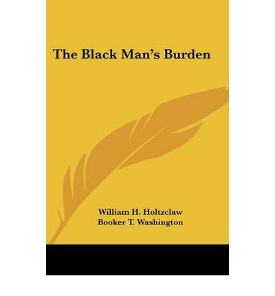 the black man s burden The black man's burden  black men are often rendered surprisingly inarticulate in the presence of overwhelming emotion—as most men only talk a lot when we don't have much to say the.