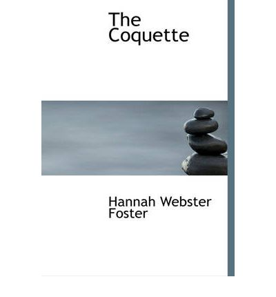 hannah webster fosters the coquette essay Freedom and constraint: discourses on gender, politics, and national identity in hannah webster foster's the coquette.
