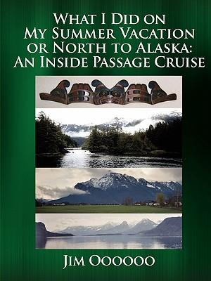 What I Did on My Summer Vacation or North to Alaska : An Inside Passage Cruise