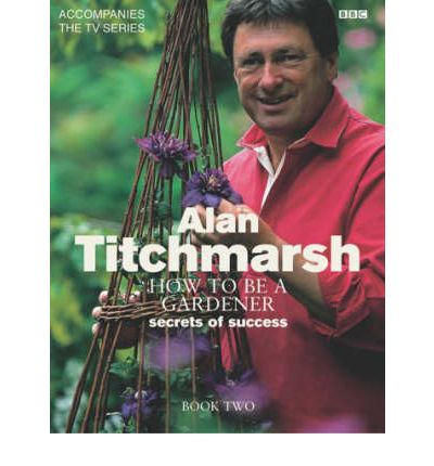 How to be a Gardener Book Two Book Two Alan Titchmarsh