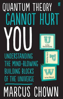 Quantum Theory Cannot Hurt You : Understanding the Mind-Blowing Building Blocks of the Universe