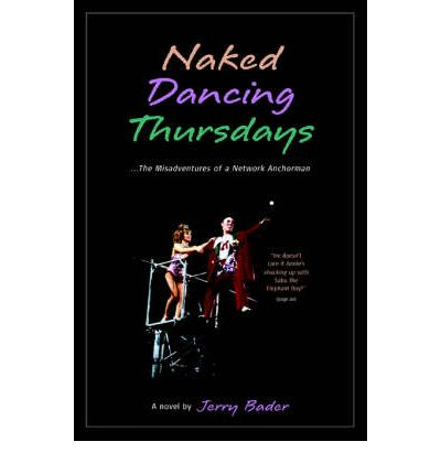Naked Dancing Thursdays : The Misadventures of a Network Anchorman